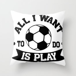 Soccer All I Want to Do Is Play Throw Pillow