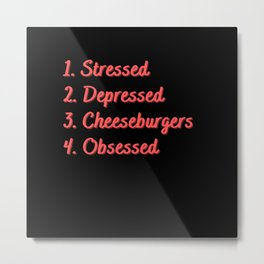 Stressed. Depressed. Cheeseburgers. Obsessed. Metal Print