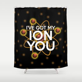 I'VE GOT MY ION YOU Shower Curtain
