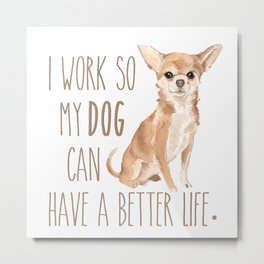 I work so my dog can have a better life. Metal Print