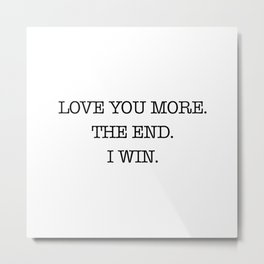 Love you more. The end. I win. Metal Print