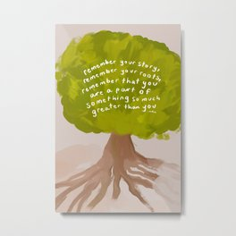"""""""Remember Your Story, Remember Your Roots, Remember That You Are A Part Of Something So Much Greater Than You."""" Metal Print"""