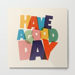 HAVE A GOOD DAY - typography Metal Print