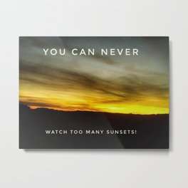 You can Never watch too many Sunsets Metal Print