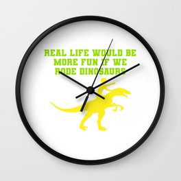 REAL LIFE WOULD BE MORE FUN IF WE RODE DINOSAURS Wall Clock