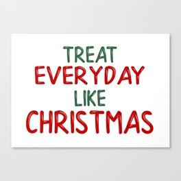 Treat everyday like Christmas! Canvas Print