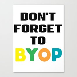 Don't forget to BYOP Canvas Print