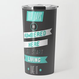 Our Days Are Numbered Here So Start Living Like It Travel Mug