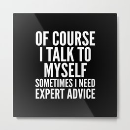 Of Course I Talk To Myself Sometimes I Need Expert Advice (Black & White) Metal Print