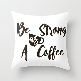 Be Strong As A Coffee Throw Pillow