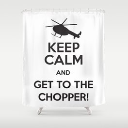 Keep Calm And Get To The Chopper! Shower Curtain