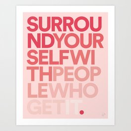 Surround Yourself With People Who Get It. Art Print