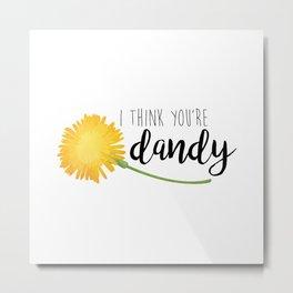 I Think You're Dandy Metal Print