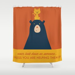 Never Look Down on Someone, Unless You Are Helping Them UP! Shower Curtain