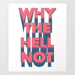 Why The Hell Not Art Print