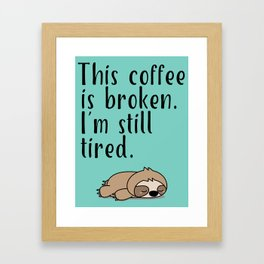 THIS COFFEE IS BROKEN. I'M STILL TIRED. Framed Art Print
