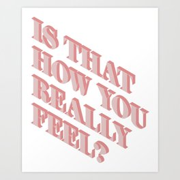 Is That How You Really Feel? Art Print