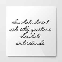 chocolate doesn't ask silly questions Metal Print