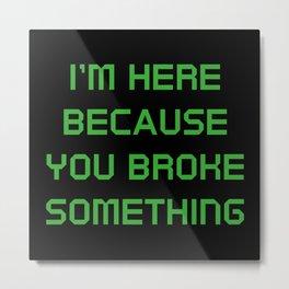 I'm Here Because You Broke Something Metal Print