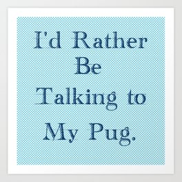 I'd Rather Be Talking To My Pug Art Print