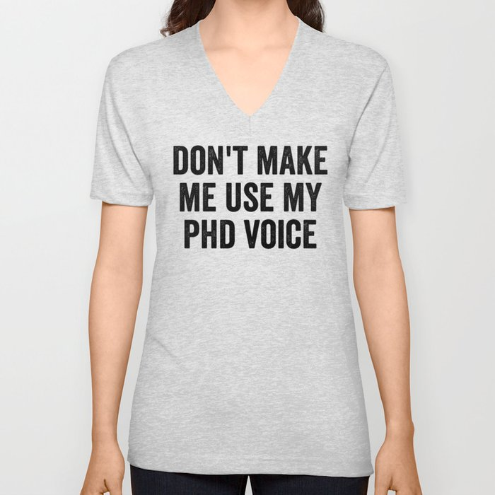 Don't Make Me Use My PhD Voice Unisex V-Neck