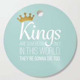 Kings are sovereign only in this world. They're gonna die too. Cutting Board