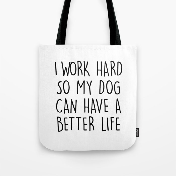 I WORK HARD SO MY DOG CAN HAVE A BETTER LIFE Tote Bag by chnlr ... e48c38bf94bc4
