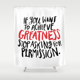 if you want to achieve greatness, stop asking for permission Shower Curtain