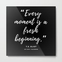 """""""Every moment is a fresh beginning."""" —T.S. Eliot Metal Print"""