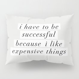 I Have to Be Successful Because I Like Expensive Things monochrome typography home wall decor Pillow Sham