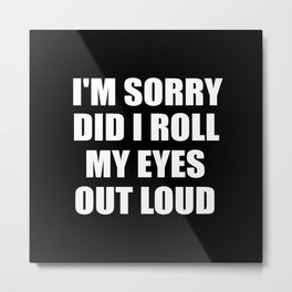 I'm sorry did i roll my eyes funny quote Metal Print
