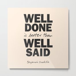 Well done is better than well said, Benjamin Franklin inspirational quote for motivation, work hard Metal Print