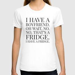 I HAVE A BOYFRIEND. OH WAIT, NO. NO, THAT'S A FRIDGE. I HAVE A FRIDGE. T-shirt
