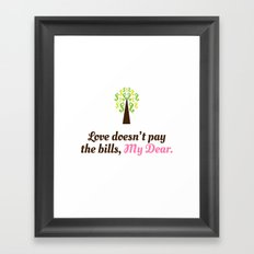 Love doesn't pay the bills, My Dear.  Framed Art Print
