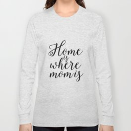 Home Sign Printable Quotes Home Is Where Mom Is Mother Gift Inspirational Quotes Love Sign Long Sleeve T-shirt