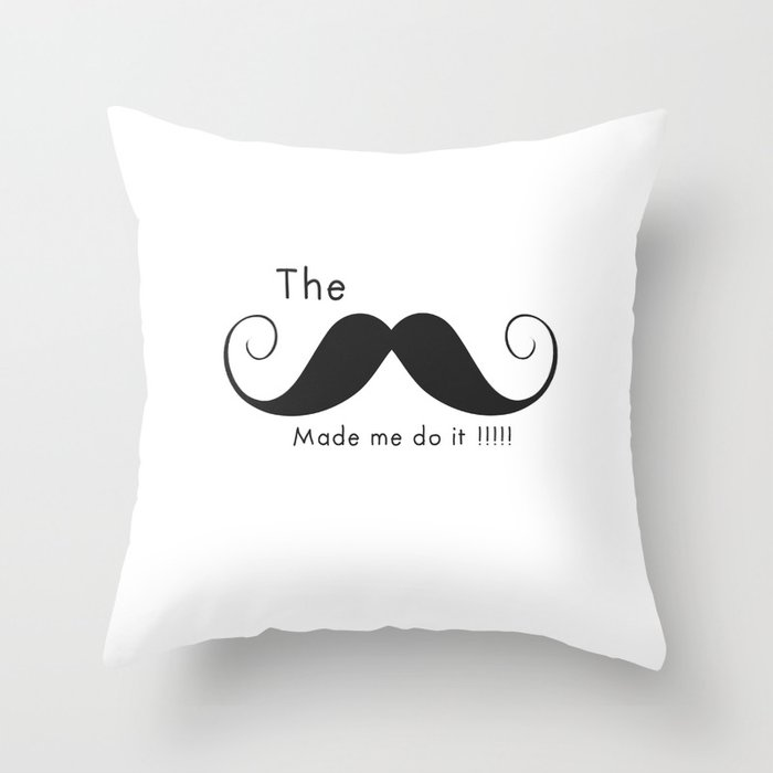 The Mustache made me do it  Throw Pillow