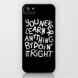 You Never Learn Anything By Doing It Right iPhone Case