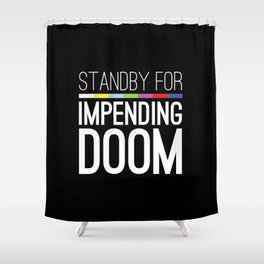 Standby for impending doom... Shower Curtain
