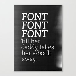 Font Font Font 'till her daddy takes her e-book away Canvas Print