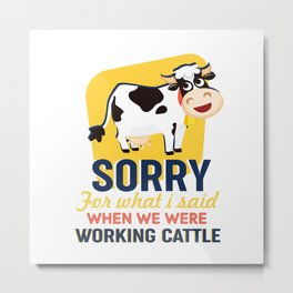 Sorry for what I  said when we were working cattle Metal Print