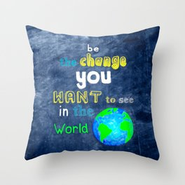 Be The Change You Want To See In The World - Motivational Quote Throw Pillow