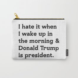 I hate it when I wake up in the morning and Donald Trump is president Carry-All Pouch