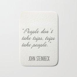 """""""People don't take trips, trips take people."""" John Steinbeck Bath Mat"""