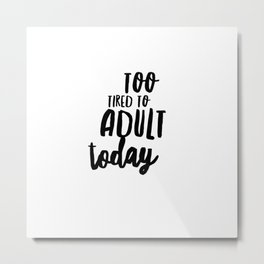 Too Tired To Adult Today Metal Print