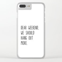 Dear weekend, we should hang out more. Clear iPhone Case