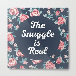 The Snuggle Is Real (Floral) Funny Quote Metal Print