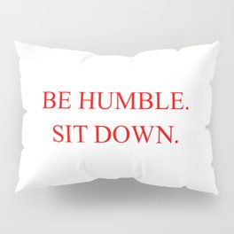 BE HUMBLE. SIT DOWN. Pillow Sham