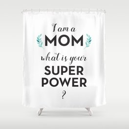I am a Mom, what is your Super Power? Shower Curtain