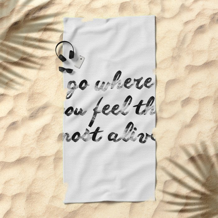 Go where you feel the most alive 2 Beach Towel