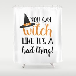 You Say Witch Like It's A Bad Thing! Shower Curtain